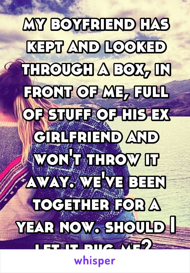 my boyfriend has kept and looked through a box, in front of me, full of stuff of his ex girlfriend and won't throw it away. we've been together for a year now. should I let it bug me?
