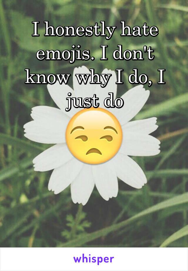 I honestly hate emojis. I don't know why I do, I just do