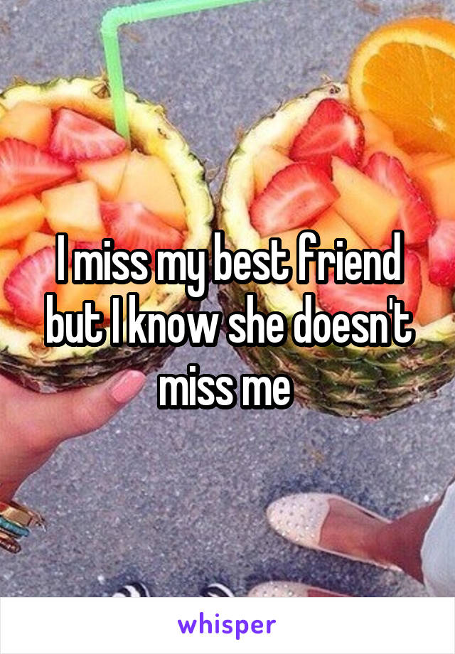 I miss my best friend but I know she doesn't miss me