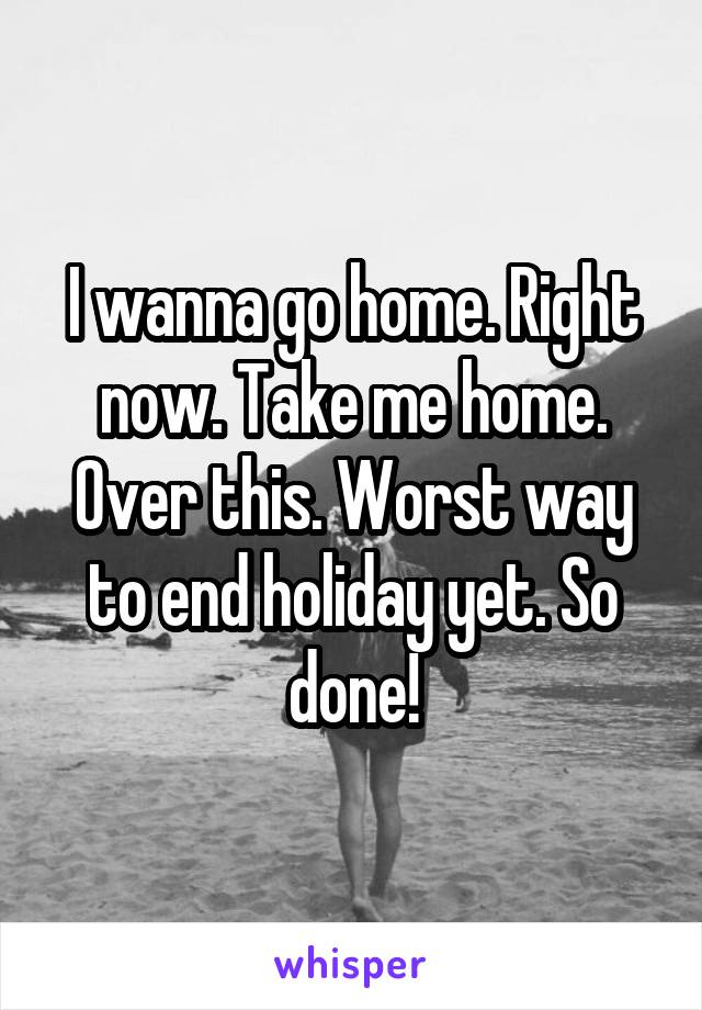 I wanna go home. Right now. Take me home. Over this. Worst way to end holiday yet. So done!
