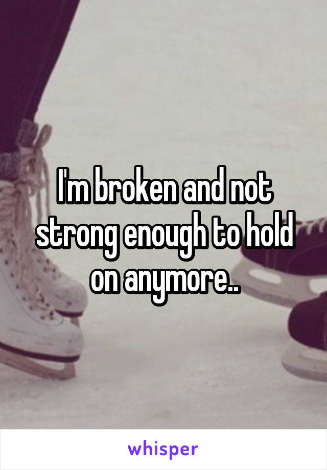 I'm broken and not strong enough to hold on anymore..