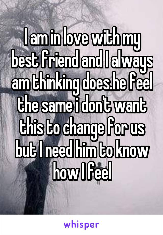 I am in love with my best friend and I always am thinking does.he feel the same i don't want this to change for us but I need him to know how I feel