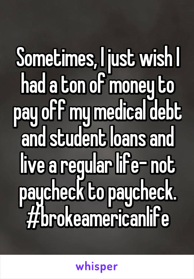 Sometimes, I just wish I had a ton of money to pay off my medical debt and student loans and live a regular life- not paycheck to paycheck. #brokeamericanlife