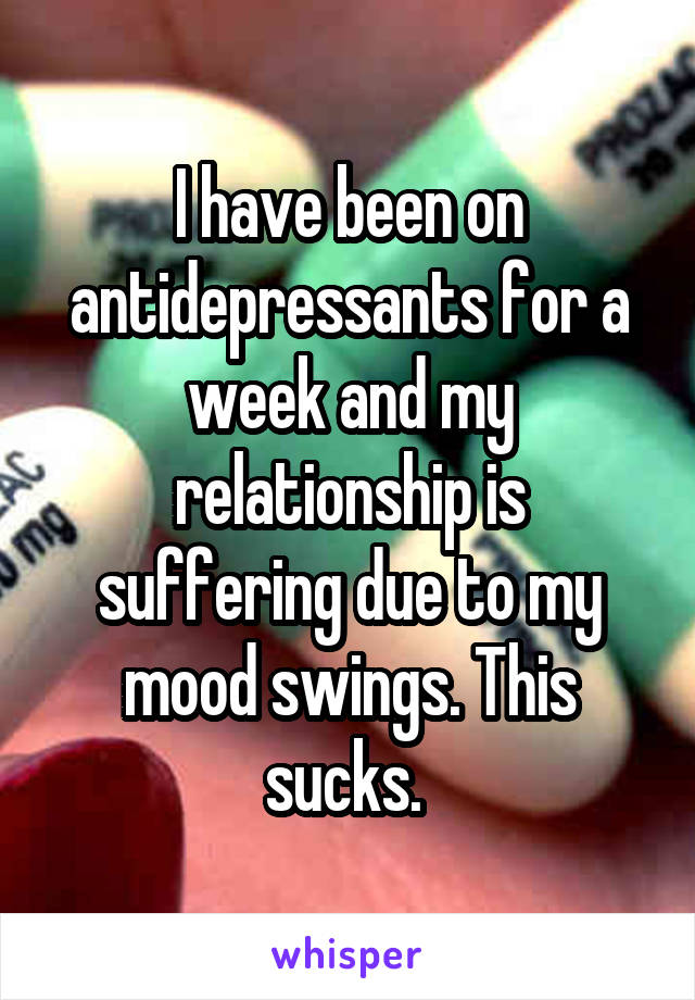 I have been on antidepressants for a week and my relationship is suffering due to my mood swings. This sucks.
