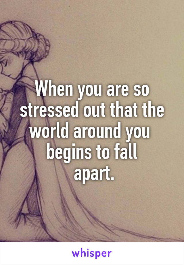 When you are so stressed out that the world around you  begins to fall  apart.