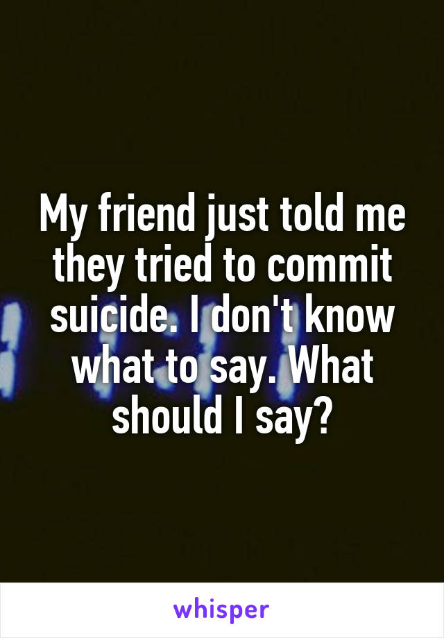 My friend just told me they tried to commit suicide. I don't know what to say. What should I say?