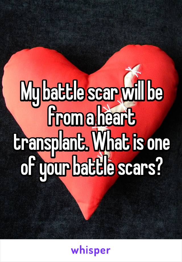 My battle scar will be from a heart transplant. What is one of your battle scars?