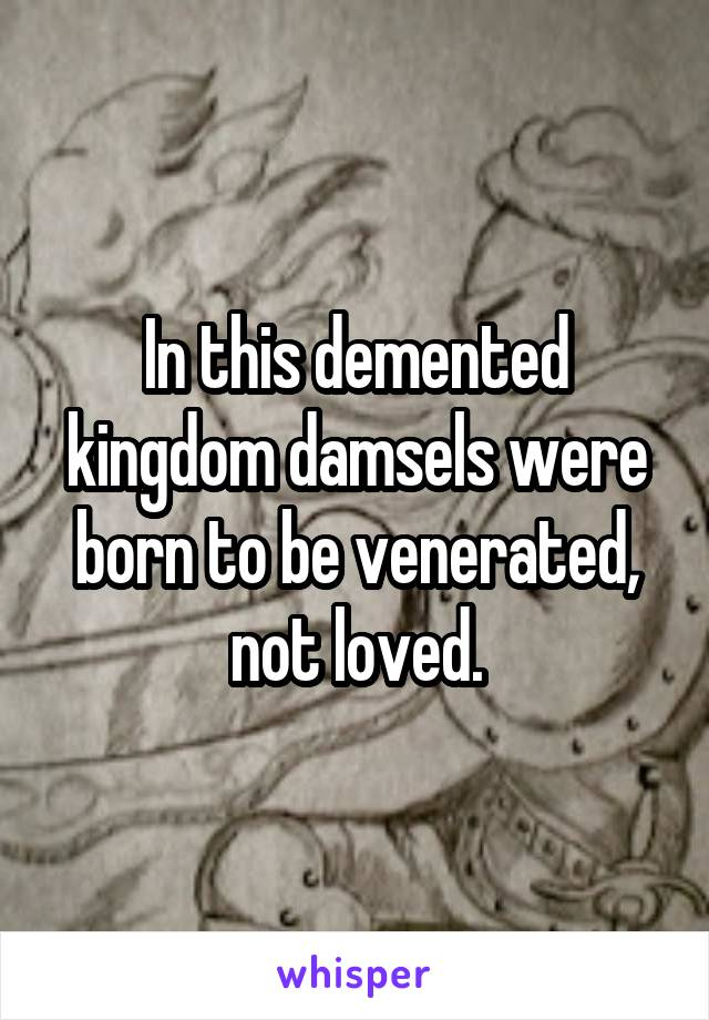 In this demented kingdom damsels were born to be venerated, not loved.
