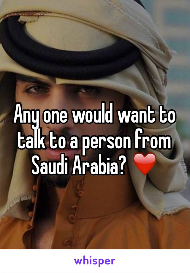 Any one would want to talk to a person from Saudi Arabia? ❤️