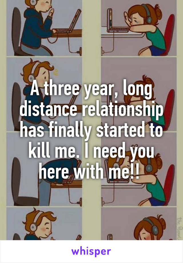A three year, long distance relationship has finally started to kill me. I need you here with me!!