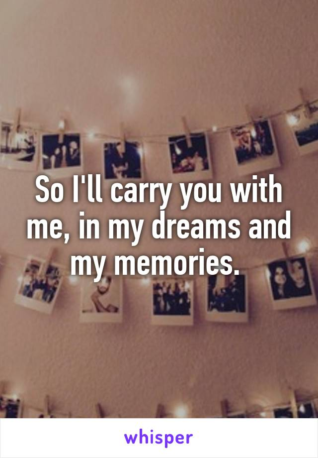 So I'll carry you with me, in my dreams and my memories.