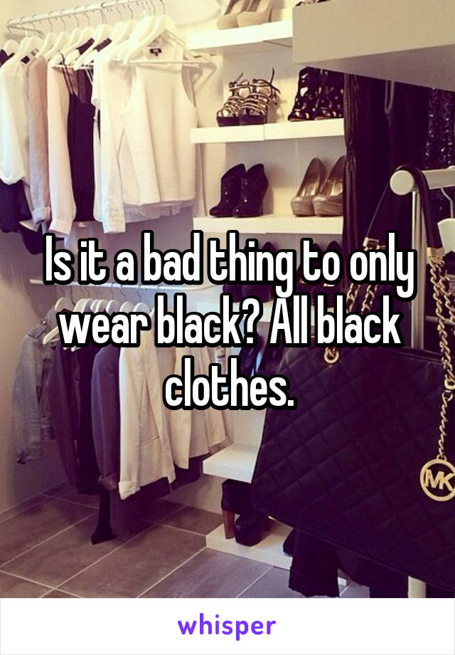 Is it a bad thing to only wear black? All black clothes.