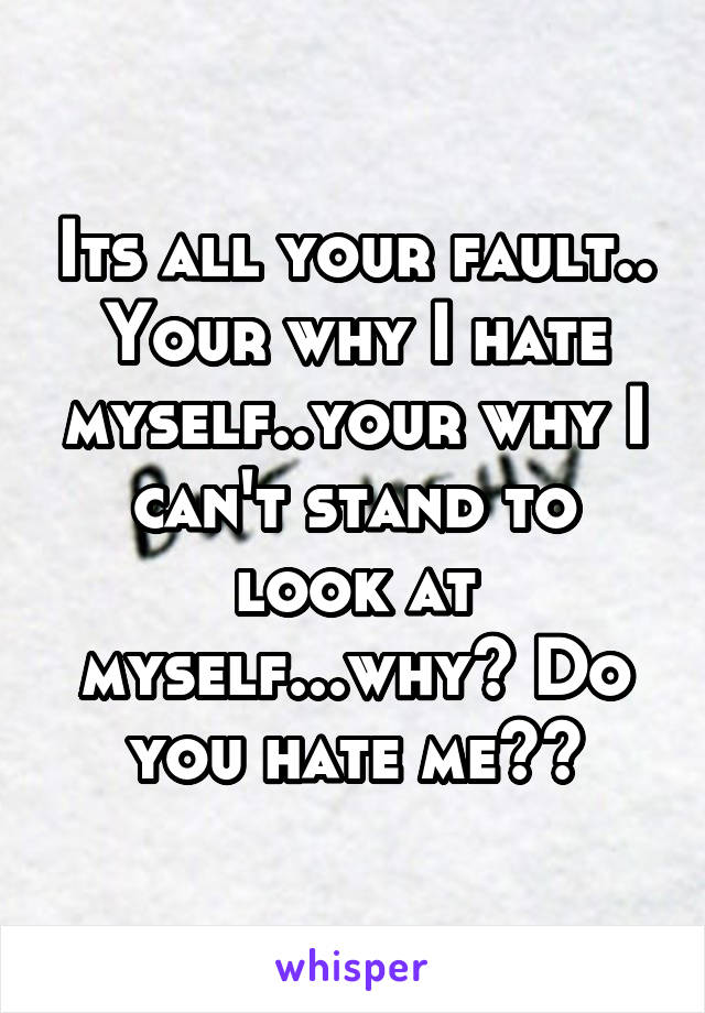 Its all your fault.. Your why I hate myself..your why I can't stand to look at myself...why? Do you hate me??