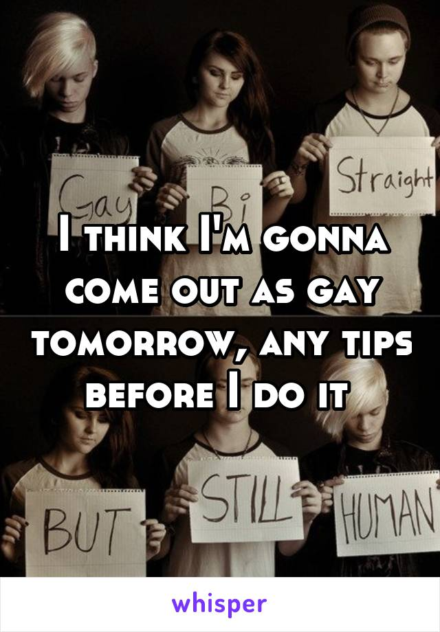 I think I'm gonna come out as gay tomorrow, any tips before I do it