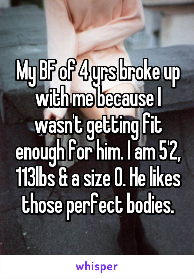My BF of 4 yrs broke up with me because I wasn't getting fit enough for him. I am 5'2, 113lbs & a size 0. He likes those perfect bodies.