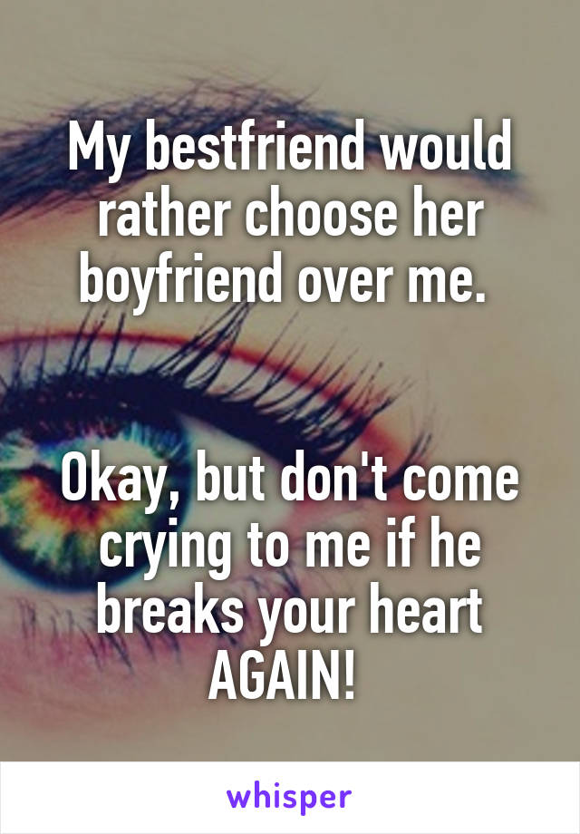 My bestfriend would rather choose her boyfriend over me.    Okay, but don't come crying to me if he breaks your heart AGAIN!