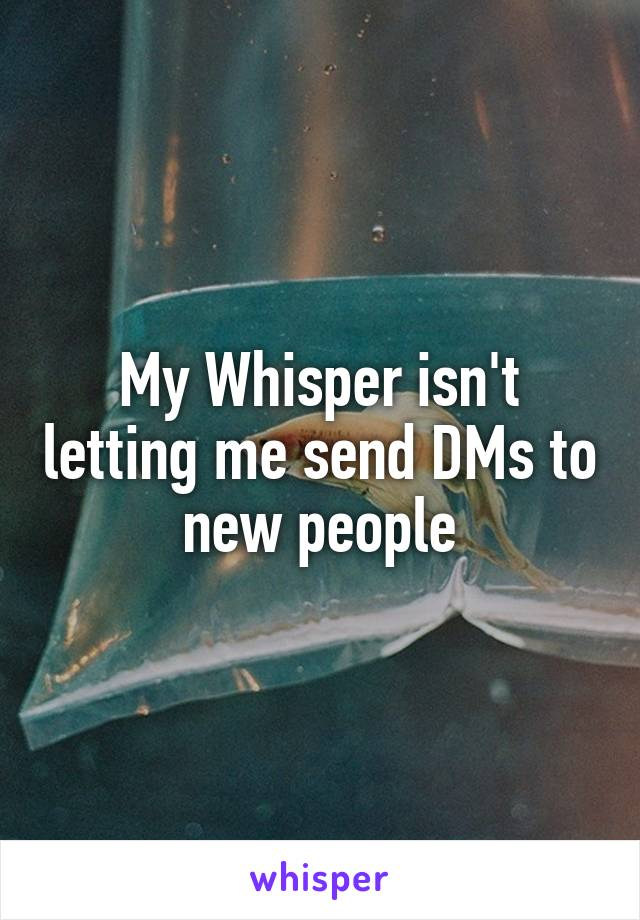 My Whisper isn't letting me send DMs to new people