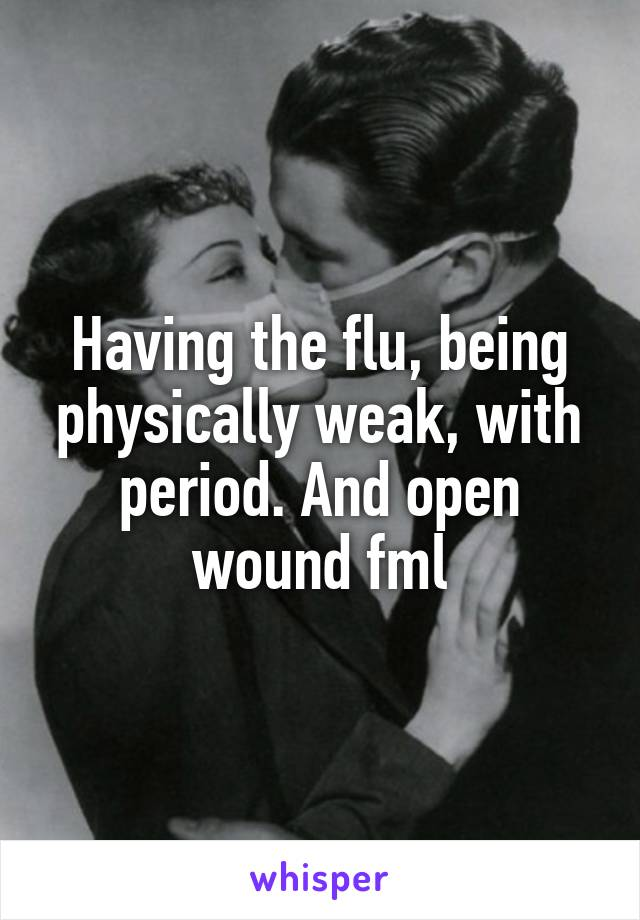 Having the flu, being physically weak, with period. And open wound fml