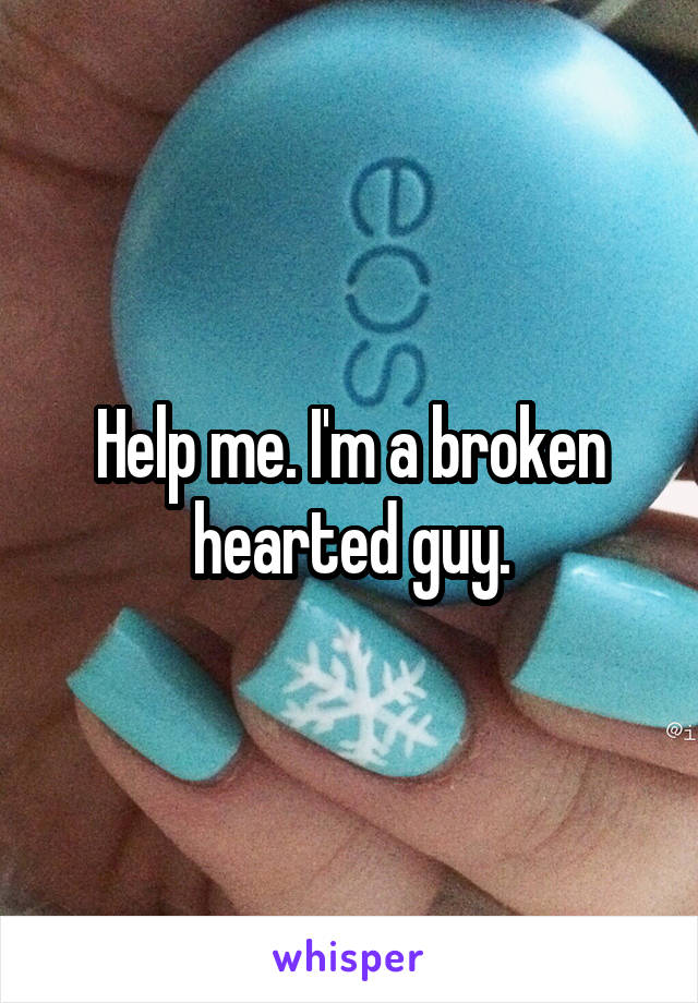 Help me. I'm a broken hearted guy.
