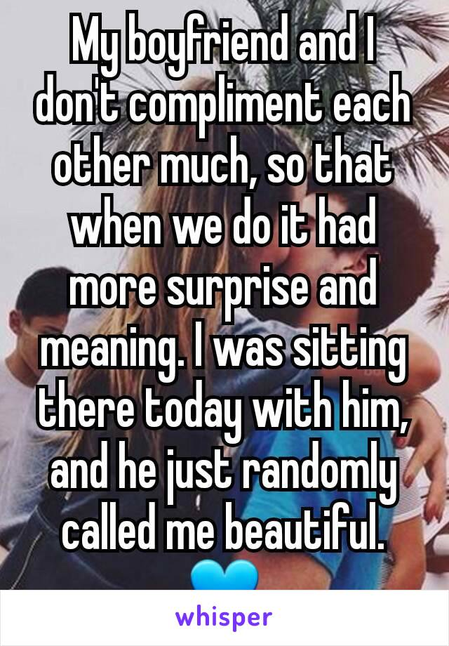 My boyfriend and I don't compliment each other much, so that when we do it had more surprise and meaning. I was sitting there today with him, and he just randomly called me beautiful. 💙