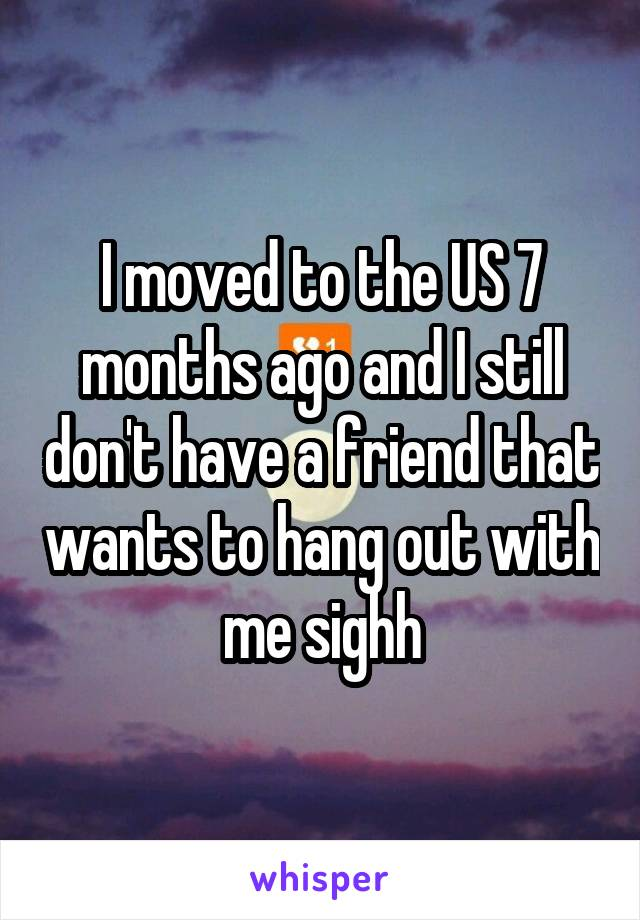 I moved to the US 7 months ago and I still don't have a friend that wants to hang out with me sighh