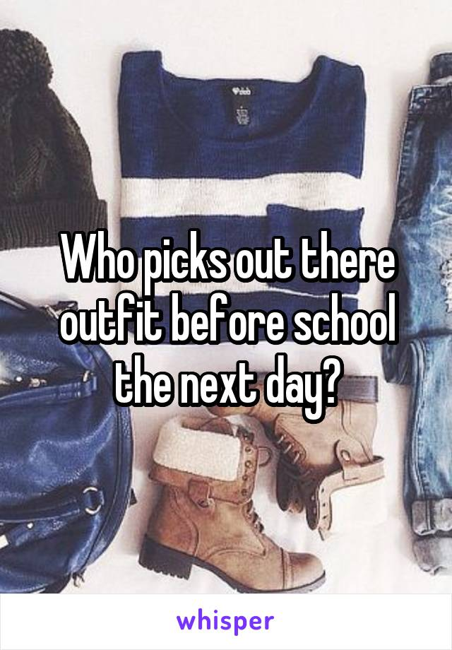 Who picks out there outfit before school the next day?