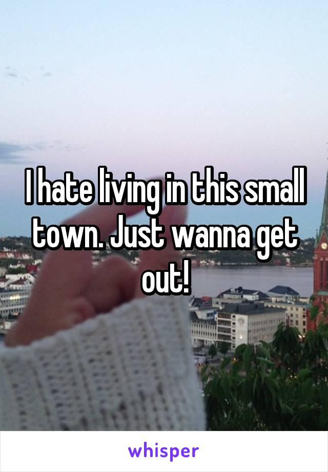 I hate living in this small town. Just wanna get out!