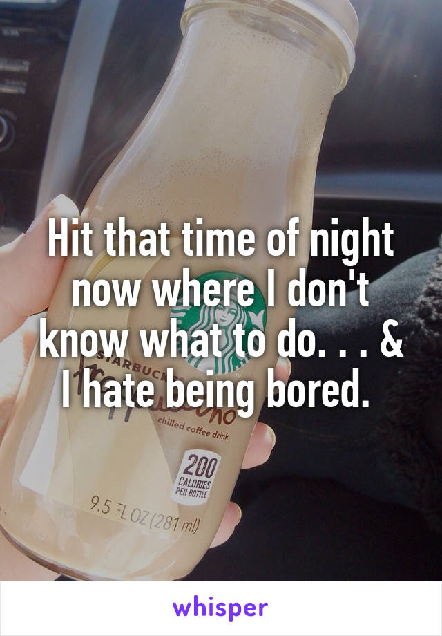Hit that time of night now where I don't know what to do. . . & I hate being bored.