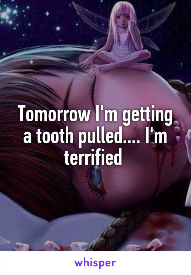 Tomorrow I'm getting a tooth pulled.... I'm terrified