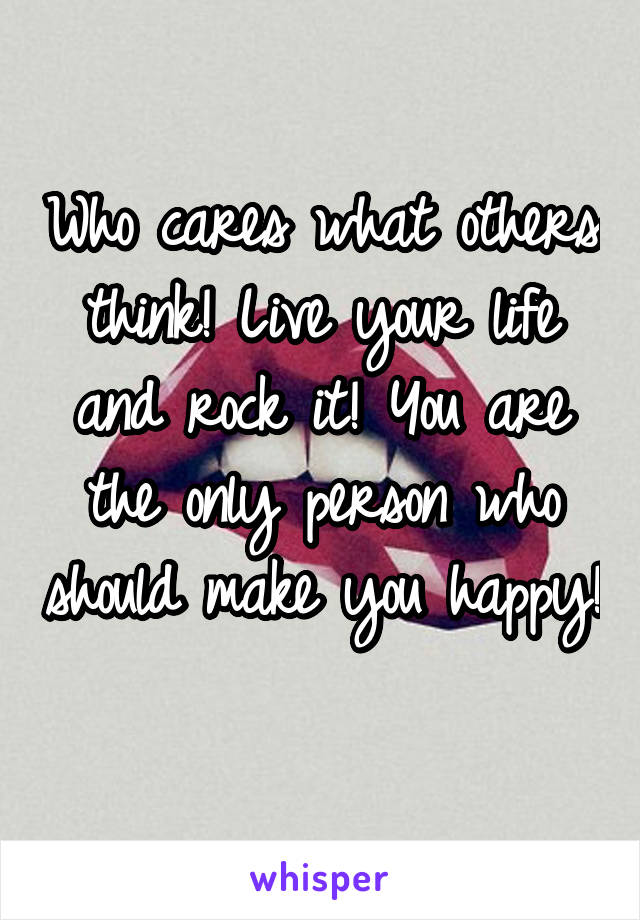 Who cares what others think! Live your life and rock it! You are the only person who should make you happy!