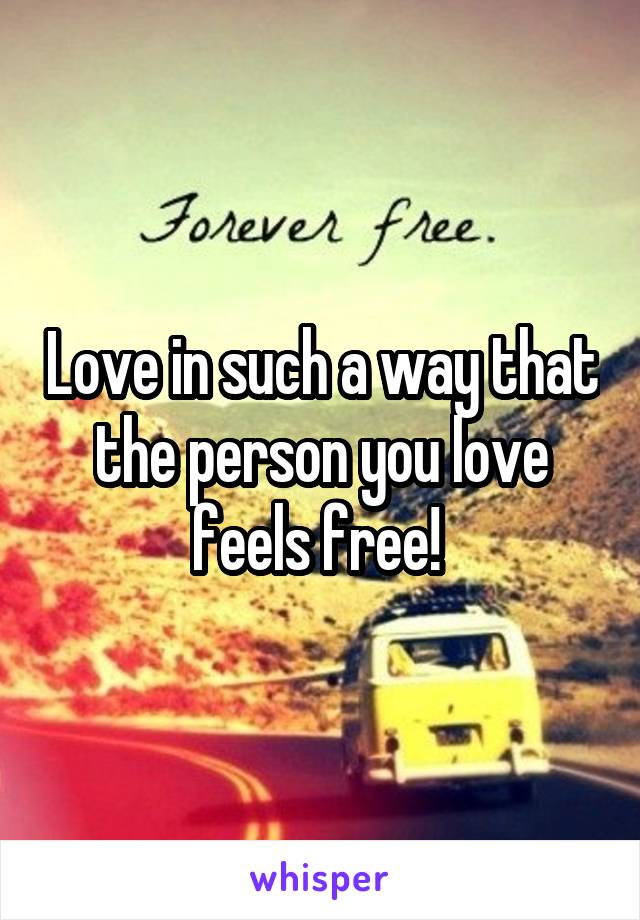 Love in such a way that the person you love feels free!