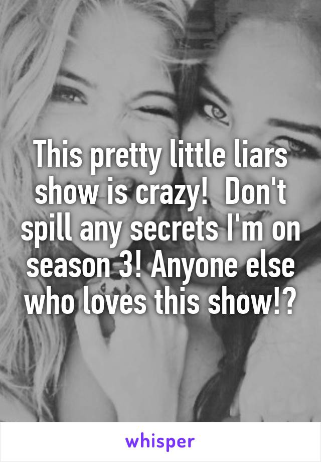 This pretty little liars show is crazy!  Don't spill any secrets I'm on season 3! Anyone else who loves this show!?