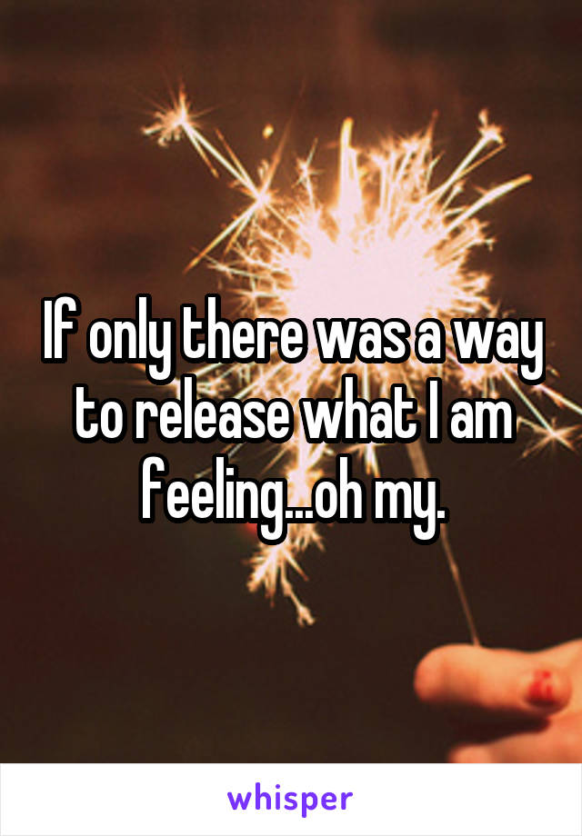 If only there was a way to release what I am feeling...oh my.
