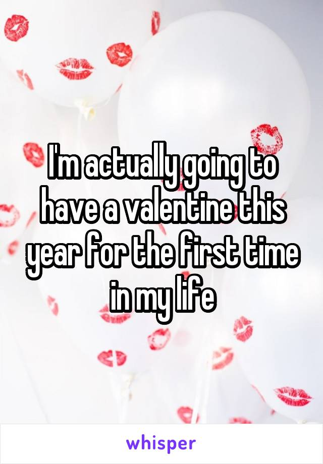 I'm actually going to have a valentine this year for the first time in my life