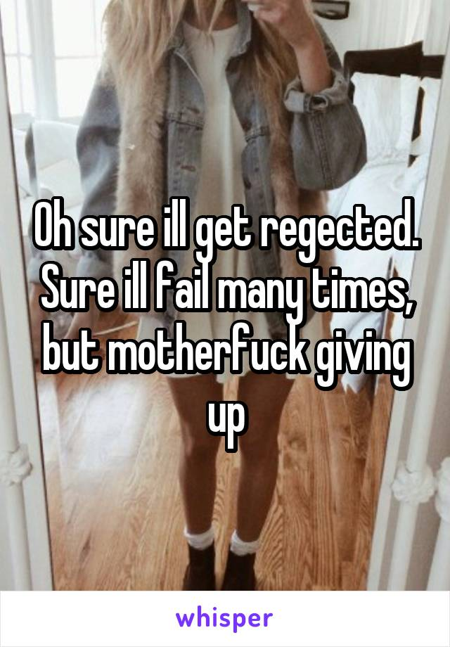Oh sure ill get regected. Sure ill fail many times, but motherfuck giving up