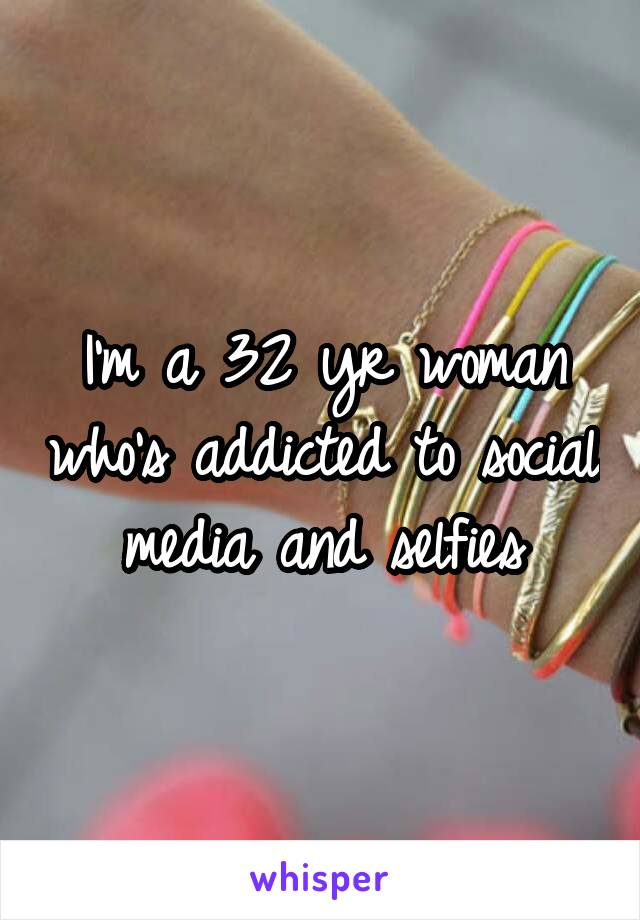 I'm a 32 yr woman who's addicted to social media and selfies