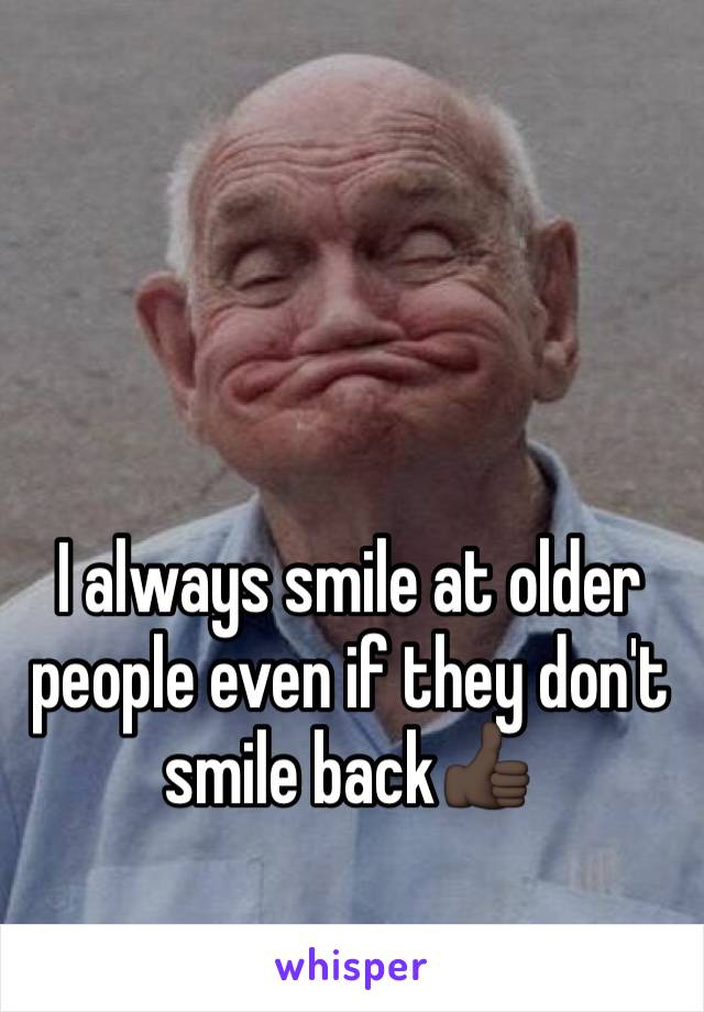 I always smile at older people even if they don't smile back👍🏿