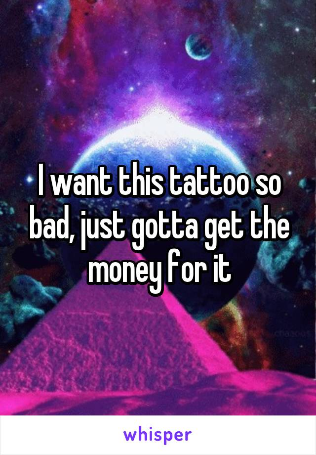 I want this tattoo so bad, just gotta get the money for it