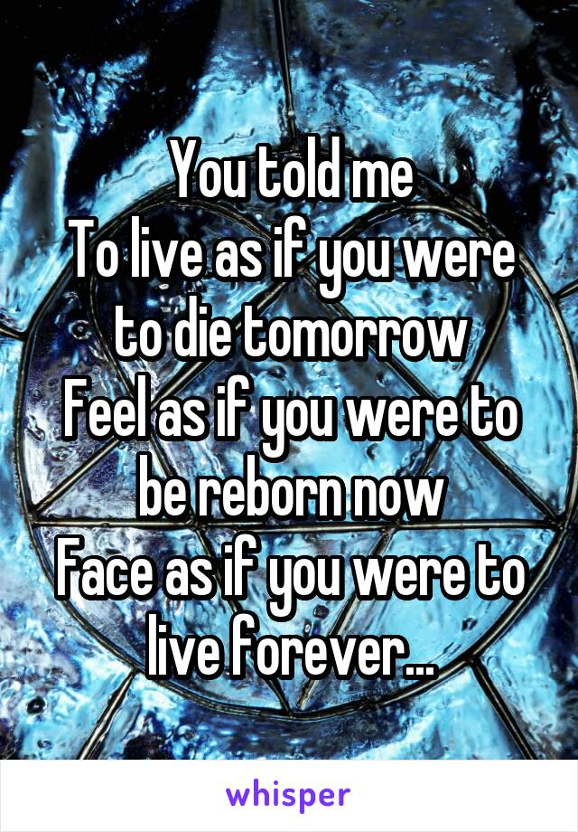 You told me To live as if you were to die tomorrow Feel as if you were to be reborn now Face as if you were to live forever...