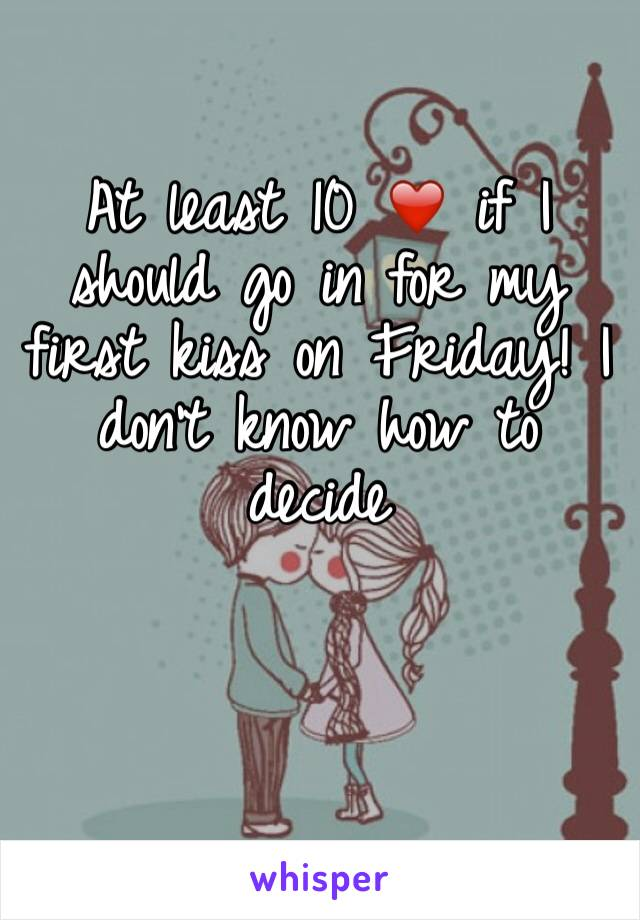 At least 10 ❤️ if I should go in for my first kiss on Friday! I don't know how to decide