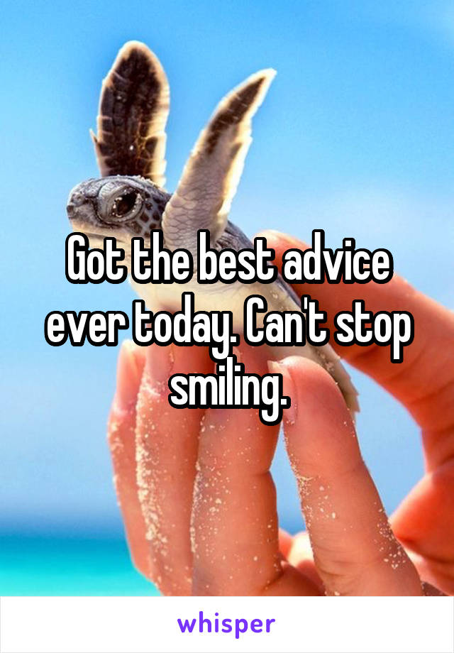 Got the best advice ever today. Can't stop smiling.