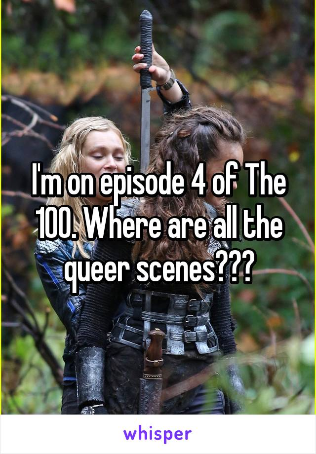 I'm on episode 4 of The 100. Where are all the queer scenes???