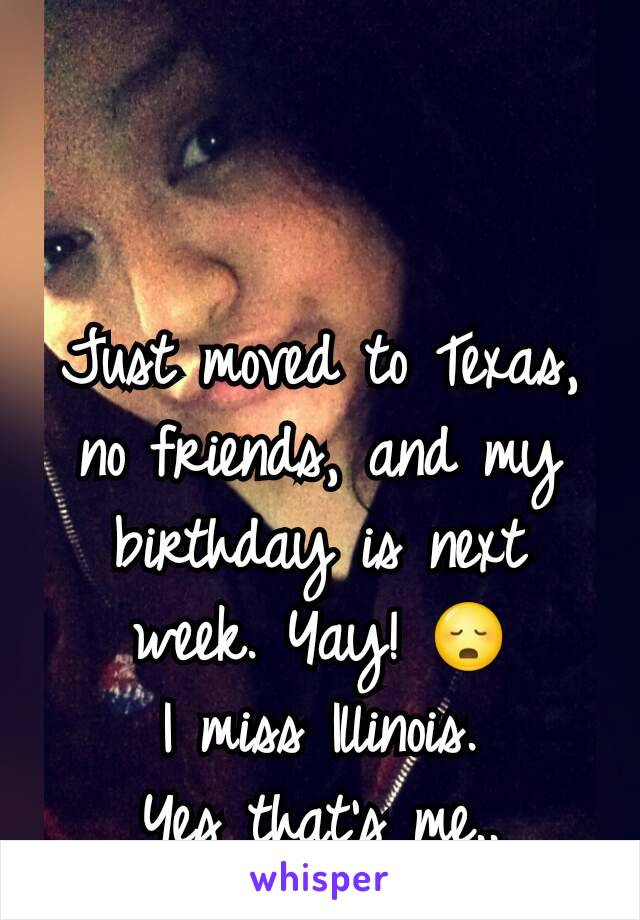 Just moved to Texas, no friends, and my birthday is next week. Yay! 😳 I miss Illinois. Yes that's me..