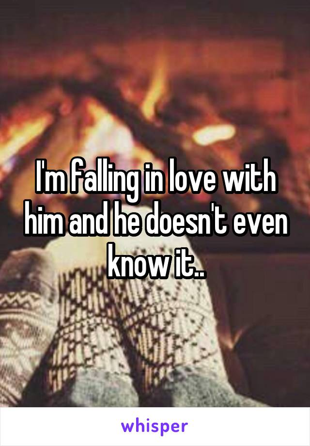 I'm falling in love with him and he doesn't even know it..