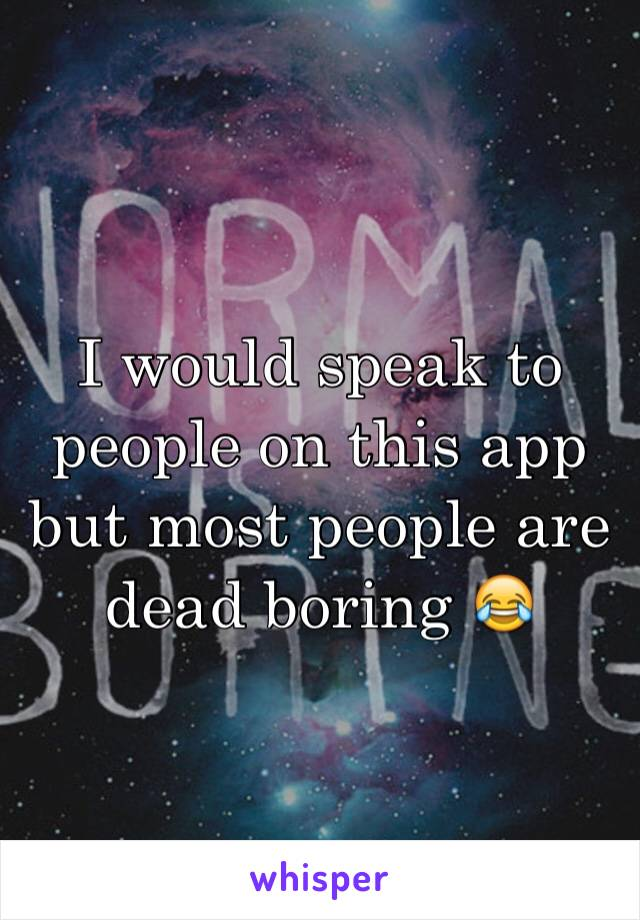 I would speak to people on this app but most people are dead boring 😂