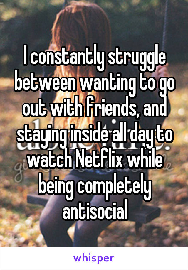I constantly struggle between wanting to go out with friends, and staying inside all day to watch Netflix while being completely antisocial