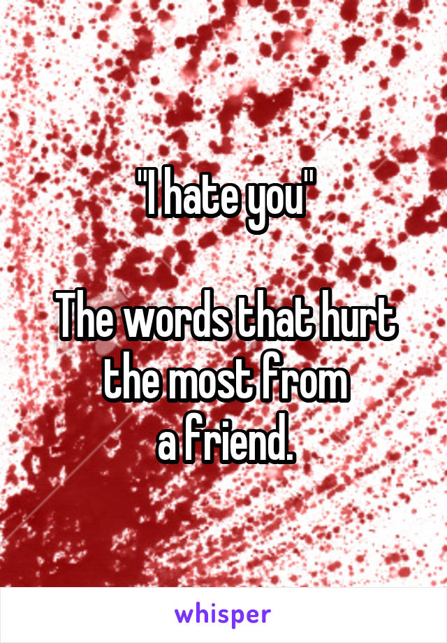 """""""I hate you""""  The words that hurt the most from a friend."""
