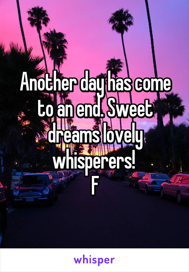 Another day has come to an end. Sweet dreams lovely whisperers!  F