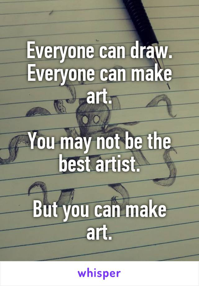 Everyone can draw. Everyone can make art.  You may not be the best artist.  But you can make art.