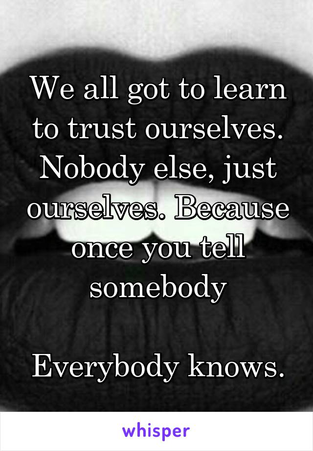 We all got to learn to trust ourselves. Nobody else, just ourselves. Because once you tell somebody  Everybody knows.